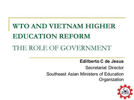 WTO AND VIETNAM HIGHER EDUCATION REFORM THE ROLE OF GOVERNMENT Edilberto C de Jesus Secretariat Director Southeast Asian Ministers of Education Organization.