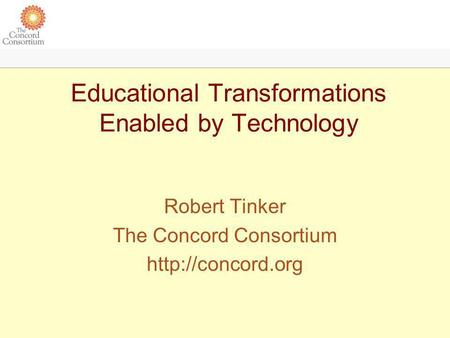 Educational Transformations Enabled by Technology Robert Tinker The Concord Consortium