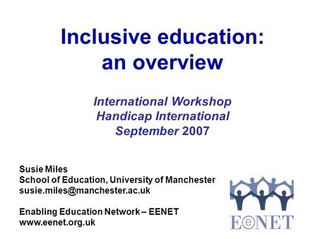 Inclusive education: an overview International Workshop Handicap International September 2007 Susie Miles School of Education, University of Manchester.