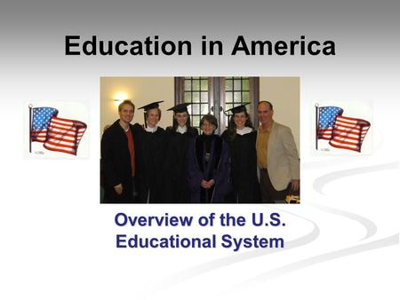 Education in America Overview of the U.S. Educational System.