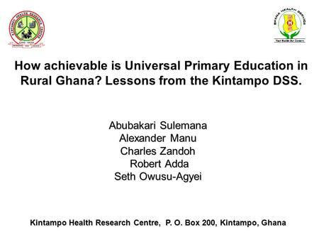 How achievable is Universal Primary Education in Rural Ghana? Lessons from the Kintampo DSS. Abubakari Sulemana Alexander Manu Charles Zandoh Robert Adda.