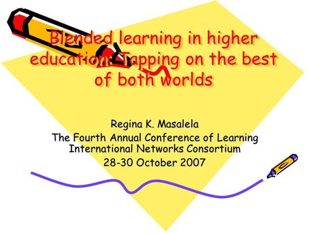 Blended learning in higher education: Tapping on the best of both worlds Regina K. Masalela The Fourth Annual Conference of Learning International Networks.