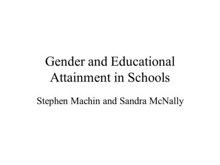 Gender and Educational Attainment in Schools Stephen Machin and Sandra McNally.