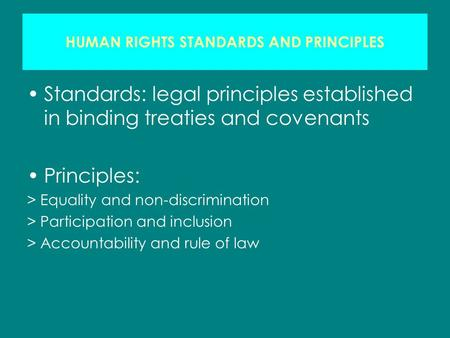 HUMAN RIGHTS STANDARDS AND PRINCIPLES Standards: legal principles established in binding treaties and covenants Principles: > Equality and non-discrimination.