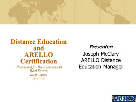 Presenter: Joseph McClary ARELLO Distance Education Manager Distance Education and ARELLO Certification Presented for the Connecticut Real Estate Instructors.