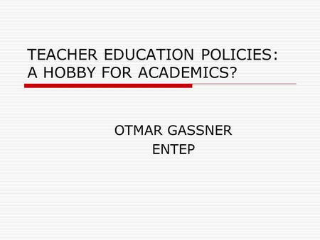 TEACHER EDUCATION POLICIES: A HOBBY FOR ACADEMICS? OTMAR GASSNER ENTEP.