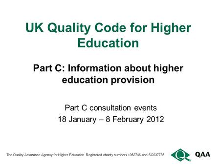 UK Quality Code for Higher Education Part C: Information about higher education provision Part C consultation events 18 January – 8 February 2012 The Quality.