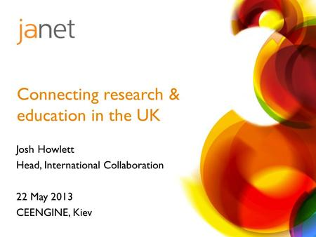 Josh Howlett Head, International Collaboration 22 May 2013 CEENGINE, Kiev Connecting research & education in the UK.