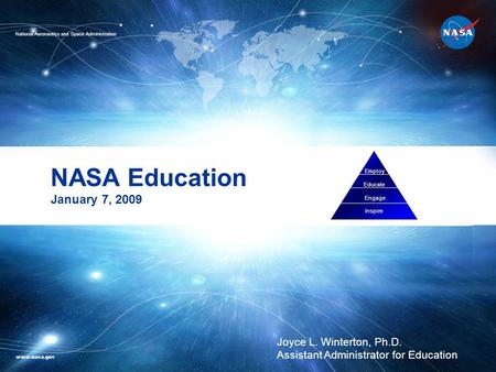 NASA Education January 7, 2009 Employ Educate Engage Inspire Joyce L. Winterton, Ph.D. Assistant Administrator for Education National Aeronautics and Space.