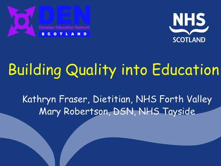 Building Quality into Education Kathryn Fraser, Dietitian, NHS Forth Valley Mary Robertson, DSN, NHS Tayside.