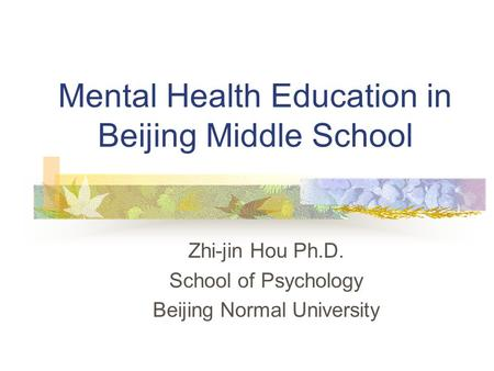 Mental Health Education in Beijing Middle School Zhi-jin Hou Ph.D. School of Psychology Beijing Normal University.