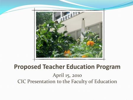 Proposed Teacher Education Program April 15, 2010 CIC Presentation to the Faculty of Education.