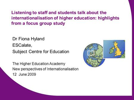 Listening to staff and students talk about the internationalisation of higher education: highlights from a focus group study Dr Fiona Hyland ESCalate,