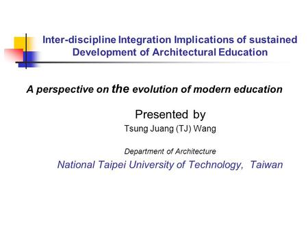 Inter-discipline Integration Implications of sustained Development of Architectural Education Presented by Tsung Juang (TJ) Wang Department of Architecture.