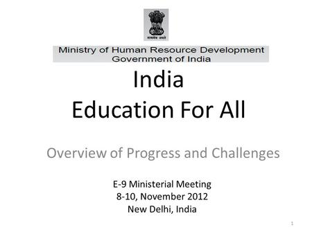1 India Education For All Overview of Progress and Challenges E-9 Ministerial Meeting 8-10, November 2012 New Delhi, India.