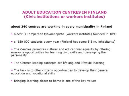 ADULT EDUCATION CENTRES IN FINLAND (Civic institutions or workers institutes) about 240 centres are working in every municipality in Finland oldest is.