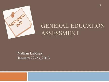 GENERAL EDUCATION ASSESSMENT Nathan Lindsay January 22-23, 2013 1.