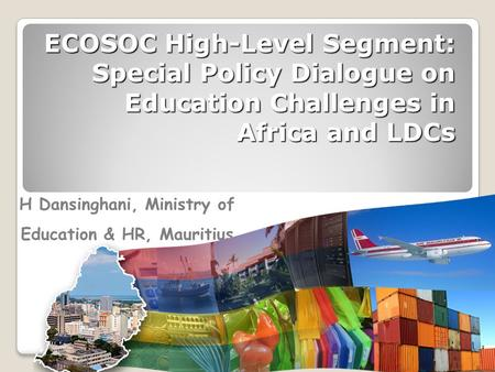 ECOSOC High-Level Segment: Special Policy Dialogue on Education Challenges in Africa and LDCs H Dansinghani, Ministry of Education & HR, Mauritius.
