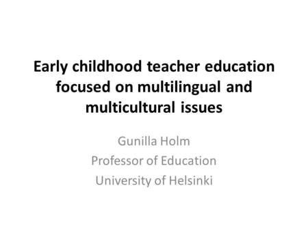 Early childhood teacher education focused on multilingual and multicultural issues Gunilla Holm Professor of Education University of Helsinki.