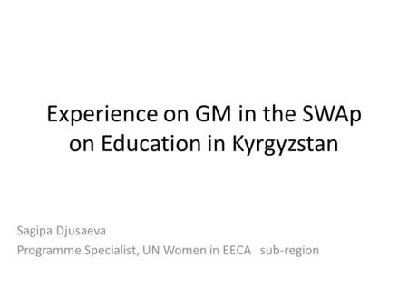 Experience on GM in the SWAp on Education in Kyrgyzstan Sagipa Djusaeva Programme Specialist, UN Women in EECA sub-region.
