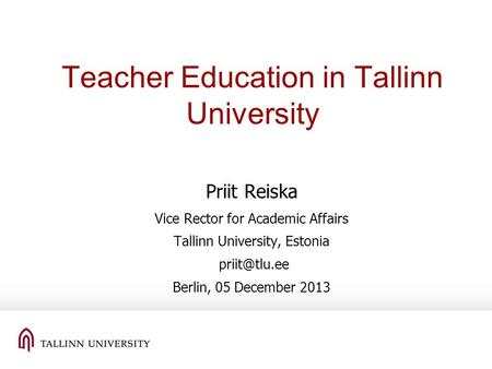 Teacher Education in Tallinn University Priit Reiska Vice Rector for Academic Affairs Tallinn University, Estonia Berlin, 05 December 2013.