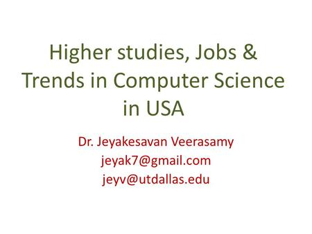 Higher studies, Jobs & Trends in Computer Science in USA Dr. Jeyakesavan Veerasamy
