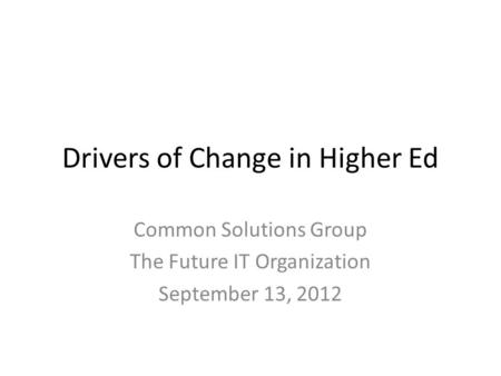 Drivers of Change in Higher Ed Common Solutions Group The Future IT Organization September 13, 2012.