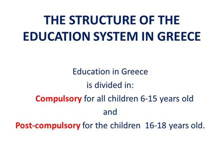 THE STRUCTURE OF THE EDUCATION SYSTEM IN GREECE Education in Greece is divided in: Compulsory for all children 6-15 years old and Post-compulsory for the.