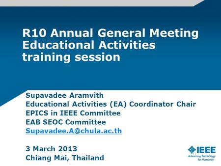 R10 Annual General Meeting Educational Activities training session Supavadee Aramvith Educational Activities (EA) Coordinator Chair EPICS in IEEE Committee.