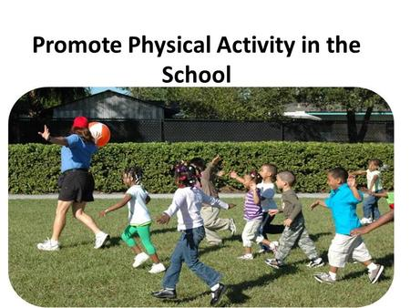 Promote Physical Activity in the School. What you should know The environments in most island communities no longer promote physical activity. Most schools.