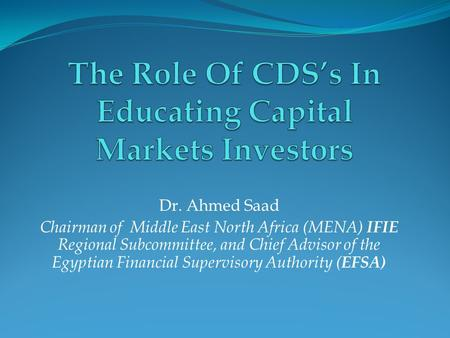 Dr. Ahmed Saad Chairman of Middle East North Africa (MENA) IFIE Regional Subcommittee, and Chief Advisor of the Egyptian Financial Supervisory Authority.
