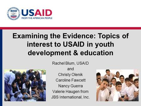 Examining the Evidence: Topics of interest to USAID in youth development & education Rachel Blum, USAID and Christy Olenik Caroline Fawcett Nancy Guerra.