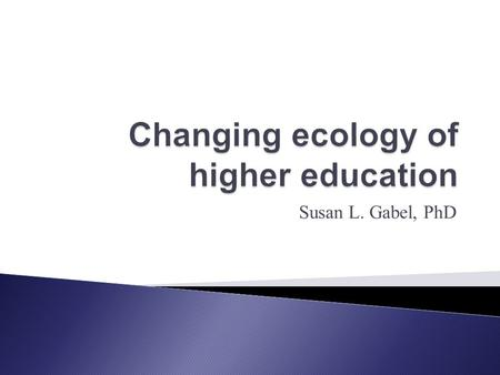 Susan L. Gabel, PhD. Study of the network of relations between various aspects of the environment. Network of relations in higher education: *People *Purposes.