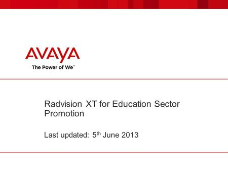Radvision XT for Education Sector Promotion Last updated: 5 th June 2013.