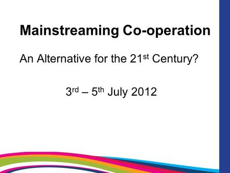 Mainstreaming Co-operation An Alternative for the 21 st Century? 3 rd – 5 th July 2012.