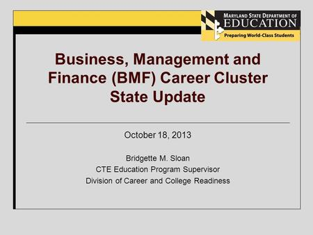 Business, Management and Finance (BMF) Career Cluster State Update October 18, 2013 Bridgette M. Sloan CTE Education Program Supervisor Division of Career.