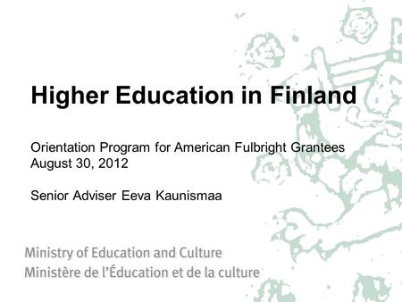Higher Education in Finland Orientation Program for American Fulbright Grantees August 30, 2012 Senior Adviser Eeva Kaunismaa.