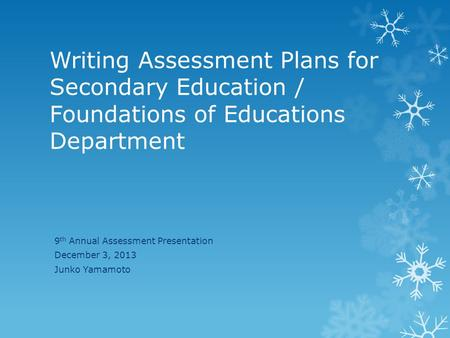 Writing Assessment Plans for Secondary Education / Foundations of Educations Department 9 th Annual Assessment Presentation December 3, 2013 Junko Yamamoto.