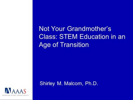 Not Your Grandmothers Class: STEM Education in an Age of Transition Shirley M. Malcom, Ph.D.