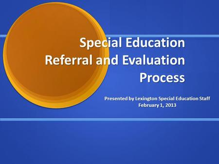 Special Education Referral and Evaluation Process Presented by Lexington Special Education Staff February 1, 2013.