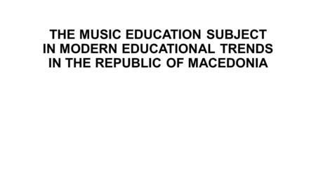 THE MUSIC EDUCATION SUBJECT IN MODERN EDUCATIONAL TRENDS IN THE REPUBLIC OF MACEDONIA.