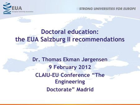 Doctoral education: the EUA Salzburg II recommendations Dr. Thomas Ekman Jørgensen 9 February 2012 CLAIU-EU Conference The Engineering Doctorate Madrid.