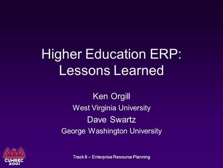 Track 6 – Enterprise Resource Planning Higher Education ERP: Lessons Learned Ken Orgill West Virginia University Dave Swartz George Washington University.