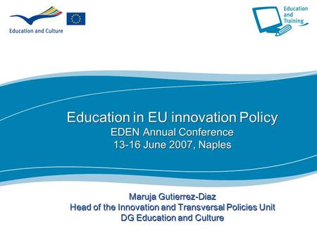 1 Education in EU innovation Policy EDEN Annual Conference 13-16 June 2007, Naples Maruja Gutierrez-Diaz Head of the Innovation and Transversal Policies.