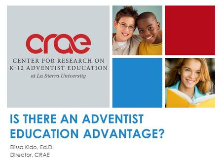 IS THERE AN ADVENTIST EDUCATION ADVANTAGE? Elissa Kido, Ed.D. Director, CRAE.
