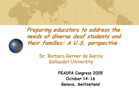 Preparing educators to address the needs of diverse deaf students and their families: A U.S. perspective FEADPA Congress 2005 October 14-16 Geneva, Switzerland.