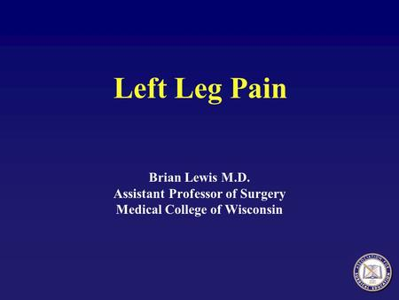 Left Leg Pain Brian Lewis M.D. Assistant Professor of Surgery Medical College of Wisconsin.