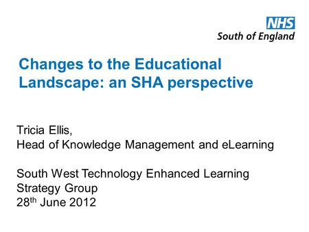 Changes to the Educational Landscape: an SHA perspective Tricia Ellis, Head of Knowledge Management and eLearning South West Technology Enhanced Learning.