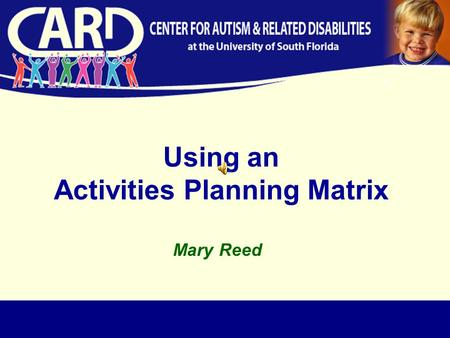 Using an Activities Planning Matrix Mary Reed. …not a place. All students should have access to the general education curriculum. …the education of children.