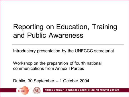 Reporting on Education, Training and Public Awareness Introductory presentation by the UNFCCC secretariat Workshop on the preparation of fourth national.